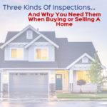 Three Kinds Of Inspections and Why You Need Them When Buying Or Selling A Home